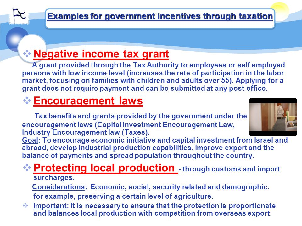  Negative income tax grant A grant provided through the Tax Authority to employees or self employed persons with low income level (increases the rate of participation in the labor market, focusing on families with children and adults over 55).
