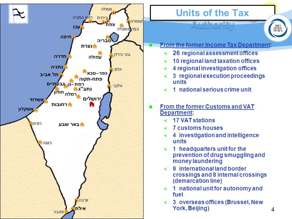 4 Units of the Tax Authority From the former Income Tax Department:  26 regional assessment offices  10 regional land taxation offices  4 regional investigation offices  3 regional execution proceedings units  1 national serious crime unit From the former Customs and VAT Department:  17 VAT stations  7 customs houses  4 investigation and intelligence units  1 headquarters unit for the prevention of drug smuggling and money laundering  9 international land border crossings and 8 internal crossings (demarcation line)  1 national unit for autonomy and fuel  3 overseas offices (Brussel, New York, Beijing)