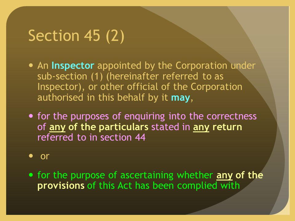 Section 45 (2) An Inspector appointed by the Corporation under sub-section (1) (hereinafter referred to as Inspector), or other official of the Corporation authorised in this behalf by it may, for the purposes of enquiring into the correctness of any of the particulars stated in any return referred to in section 44 or for the purpose of ascertaining whether any of the provisions of this Act has been complied with