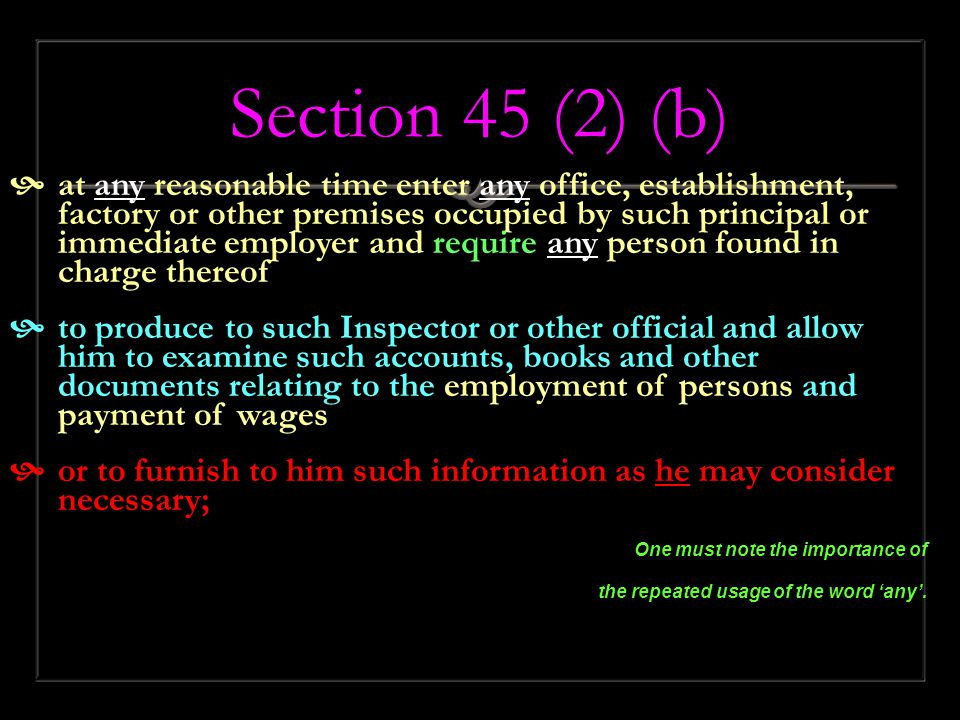 Section 45 (2) (b)  at any reasonable time enter any office, establishment, factory or other premises occupied by such principal or immediate employer and require any person found in charge thereof  to produce to such Inspector or other official and allow him to examine such accounts, books and other documents relating to the employment of persons and payment of wages  or to furnish to him such information as he may consider necessary; One must note the importance of the repeated usage of the word 'any'.