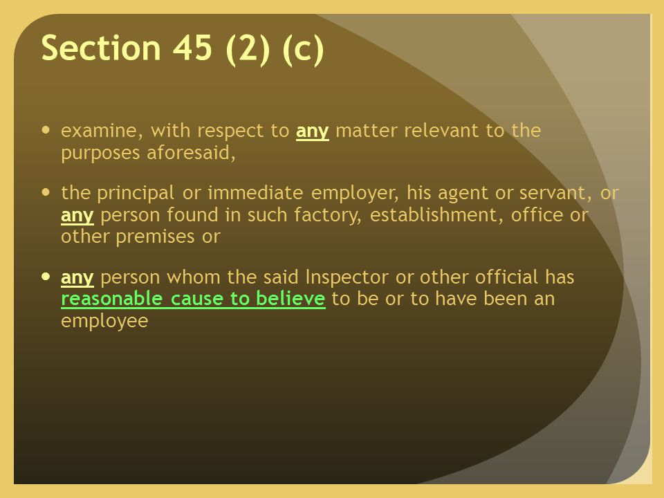 Section 45 (2) (c) examine, with respect to any matter relevant to the purposes aforesaid, the principal or immediate employer, his agent or servant, or any person found in such factory, establishment, office or other premises or any person whom the said Inspector or other official has reasonable cause to believe to be or to have been an employee