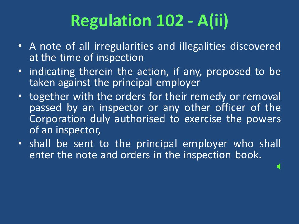 Regulation A(ii) A note of all irregularities and illegalities discovered at the time of inspection indicating therein the action, if any, proposed to be taken against the principal employer together with the orders for their remedy or removal passed by an inspector or any other officer of the Corporation duly authorised to exercise the powers of an inspector, shall be sent to the principal employer who shall enter the note and orders in the inspection book.