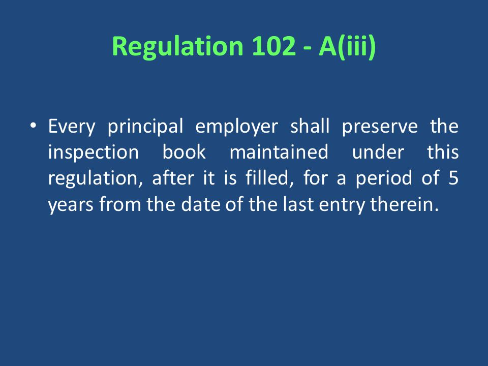 Regulation A(iii) Every principal employer shall preserve the inspection book maintained under this regulation, after it is filled, for a period of 5 years from the date of the last entry therein.