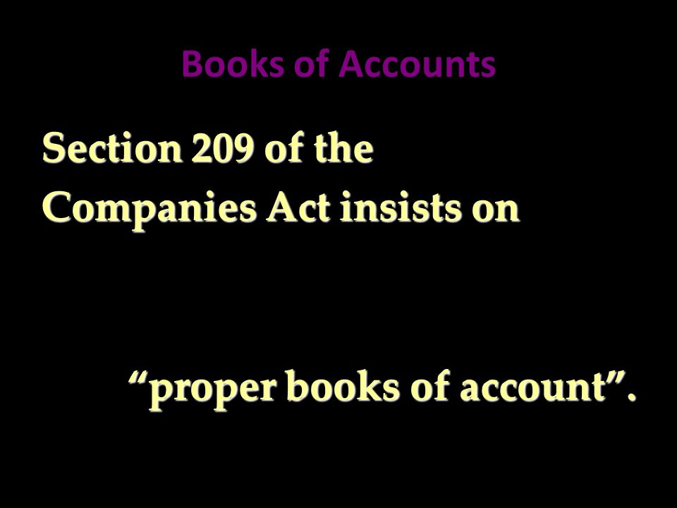Books of Accounts Section 209 of the Companies Act insists on proper books of account .