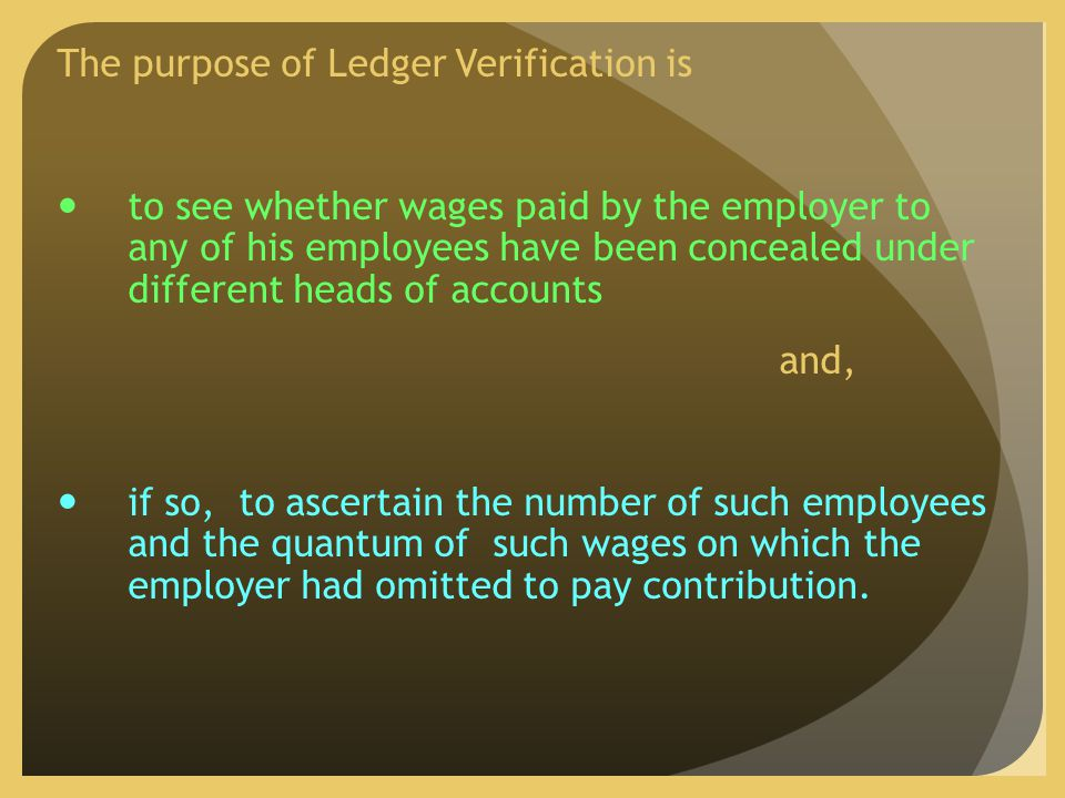 The purpose of Ledger Verification is to see whether wages paid by the employer to any of his employees have been concealed under different heads of accounts and, if so, to ascertain the number of such employees and the quantum of such wages on which the employer had omitted to pay contribution.