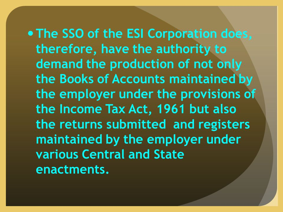 The SSO of the ESI Corporation does, therefore, have the authority to demand the production of not only the Books of Accounts maintained by the employer under the provisions of the Income Tax Act, 1961 but also the returns submitted and registers maintained by the employer under various Central and State enactments.