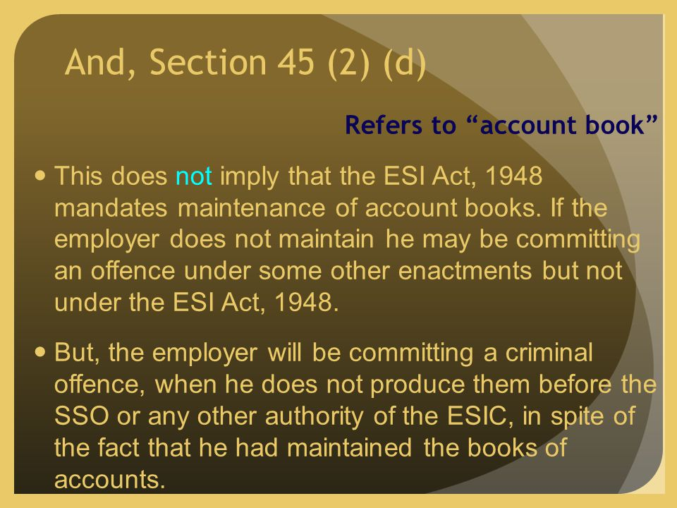 And, Section 45 (2) (d) Refers to account book This does not imply that the ESI Act, 1948 mandates maintenance of account books.