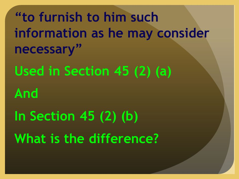 to furnish to him such information as he may consider necessary Used in Section 45 (2) (a) And In Section 45 (2) (b) What is the difference