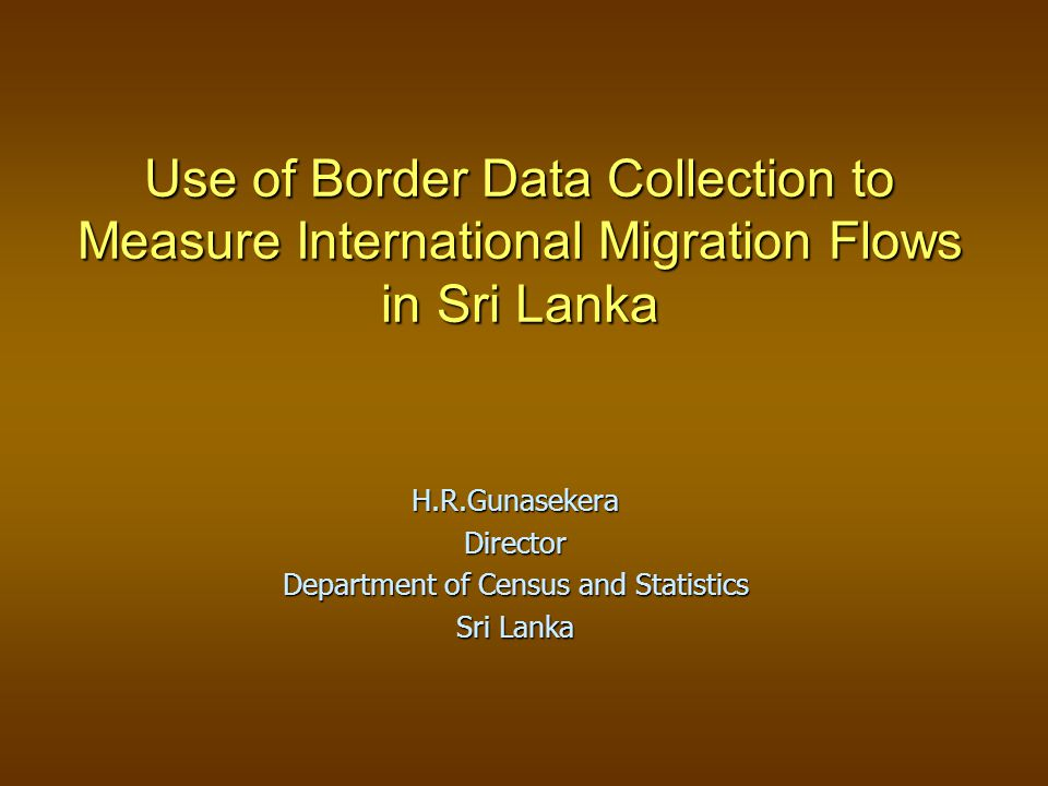 Use of Border Data Collection to Measure International Migration Flows in Sri Lanka H.R.GunasekeraDirector Department of Census and Statistics Sri Lanka