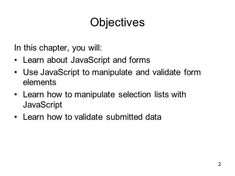 2 Objectives In this chapter, you will: Learn about JavaScript and forms Use JavaScript to manipulate and validate form elements Learn how to manipulate selection lists with JavaScript Learn how to validate submitted data
