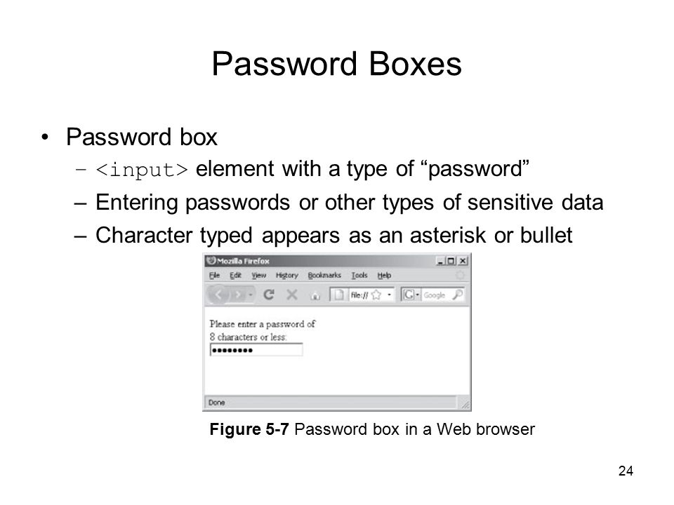 24 Password Boxes Password box – element with a type of password –Entering passwords or other types of sensitive data –Character typed appears as an asterisk or bullet Figure 5-7 Password box in a Web browser