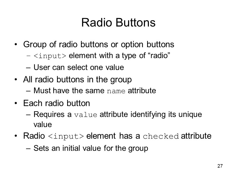 27 Radio Buttons Group of radio buttons or option buttons – element with a type of radio –User can select one value All radio buttons in the group –Must have the same name attribute Each radio button –Requires a value attribute identifying its unique value Radio element has a checked attribute –Sets an initial value for the group