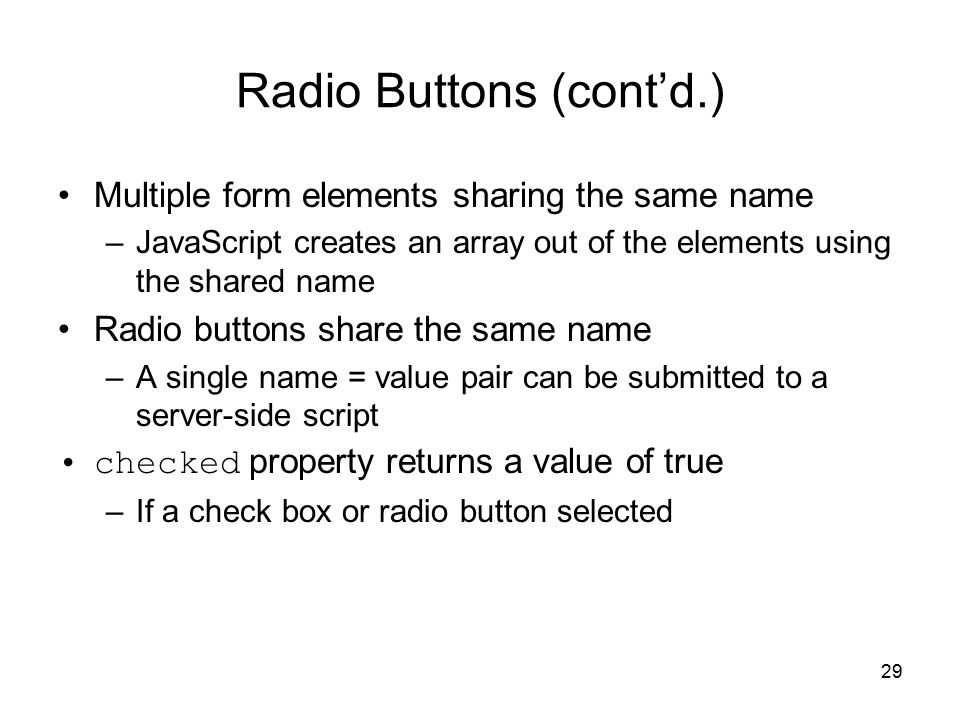 29 Radio Buttons (cont'd.) Multiple form elements sharing the same name –JavaScript creates an array out of the elements using the shared name Radio buttons share the same name –A single name = value pair can be submitted to a server-side script checked property returns a value of true –If a check box or radio button selected