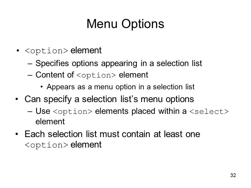 32 Menu Options element –Specifies options appearing in a selection list –Content of element Appears as a menu option in a selection list Can specify a selection list's menu options –Use elements placed within a element Each selection list must contain at least one element