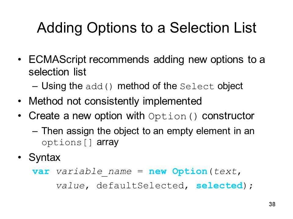38 Adding Options to a Selection List ECMAScript recommends adding new options to a selection list –Using the add() method of the Select object Method not consistently implemented Create a new option with Option() constructor –Then assign the object to an empty element in an options[] array Syntax var variable_name = new Option(text, value, defaultSelected, selected);