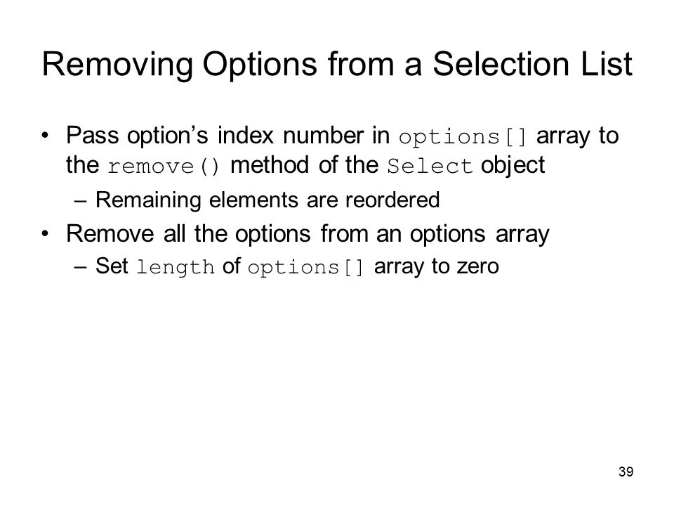 39 Removing Options from a Selection List Pass option's index number in options[] array to the remove() method of the Select object –Remaining elements are reordered Remove all the options from an options array –Set length of options[] array to zero