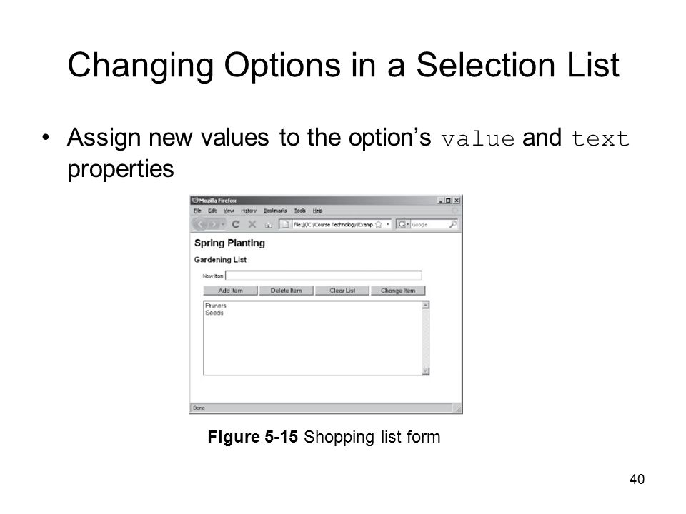 40 Changing Options in a Selection List Assign new values to the option's value and text properties Figure 5-15 Shopping list form