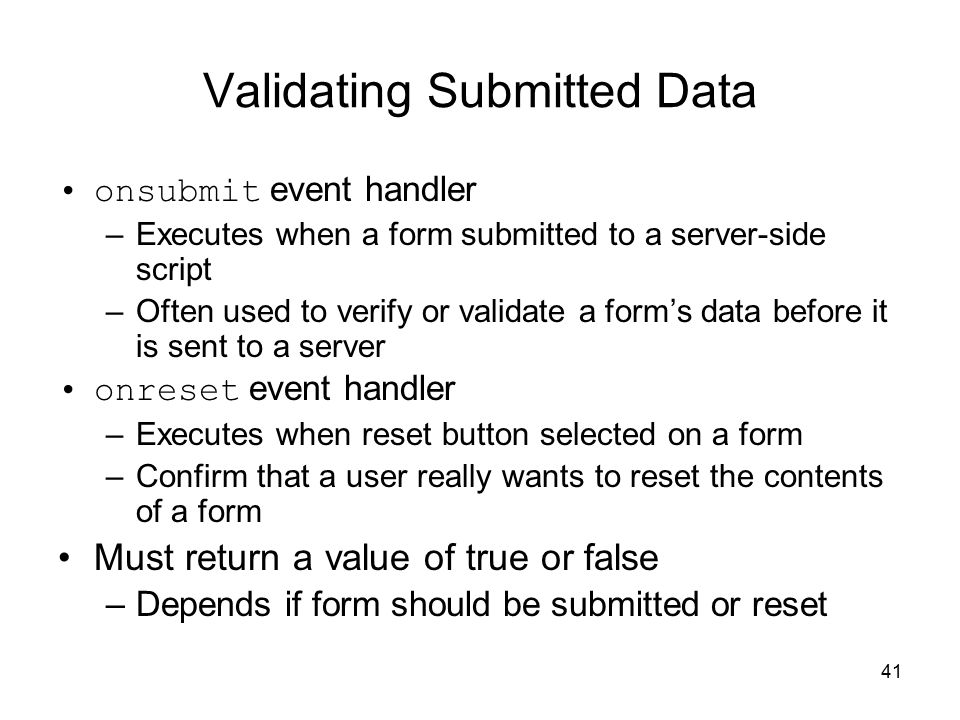 41 Validating Submitted Data onsubmit event handler –Executes when a form submitted to a server-side script –Often used to verify or validate a form's data before it is sent to a server onreset event handler –Executes when reset button selected on a form –Confirm that a user really wants to reset the contents of a form Must return a value of true or false –Depends if form should be submitted or reset