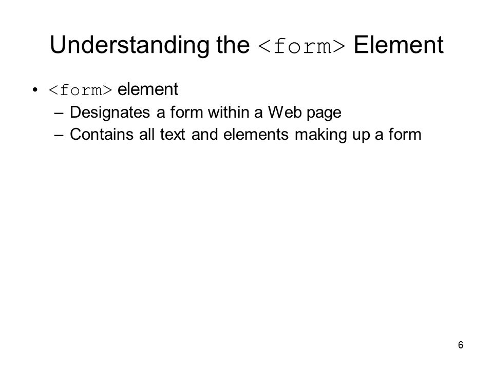 6 Understanding the Element element –Designates a form within a Web page –Contains all text and elements making up a form