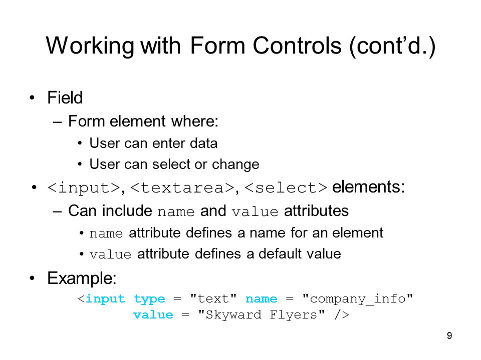 9 Working with Form Controls (cont'd.) Field –Form element where: User can enter data User can select or change,, elements: –Can include name and value attributes name attribute defines a name for an element value attribute defines a default value Example: <input type = text name = company_info value = Skyward Flyers />