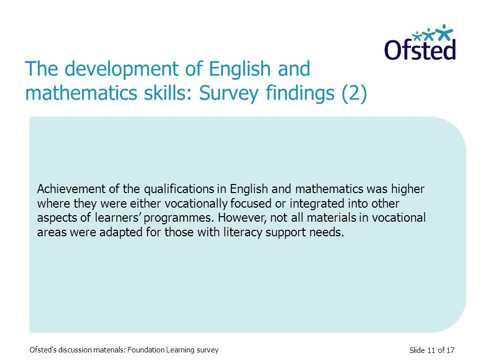 Slide 11 of 17 Achievement of the qualifications in English and mathematics was higher where they were either vocationally focused or integrated into other aspects of learners' programmes.