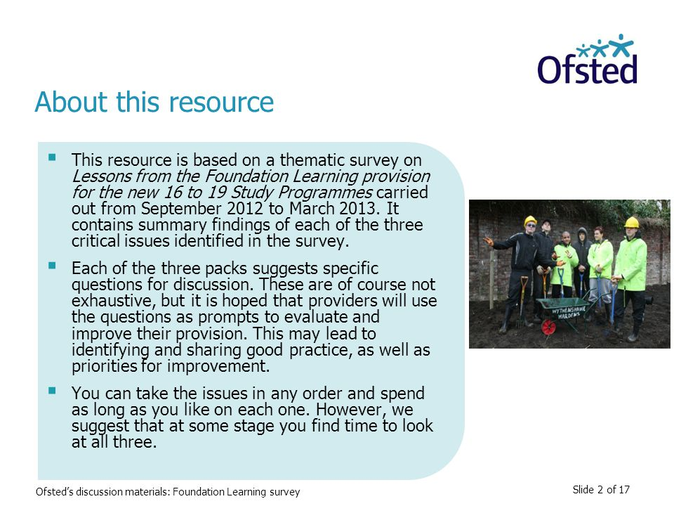 Slide 2 of 17  This resource is based on a thematic survey on Lessons from the Foundation Learning provision for the new 16 to 19 Study Programmes carried out from September 2012 to March 2013.