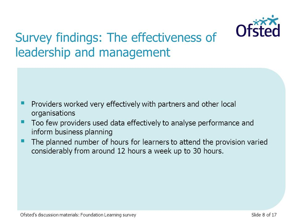 Slide 8 of 17  Providers worked very effectively with partners and other local organisations  Too few providers used data effectively to analyse performance and inform business planning  The planned number of hours for learners to attend the provision varied considerably from around 12 hours a week up to 30 hours.