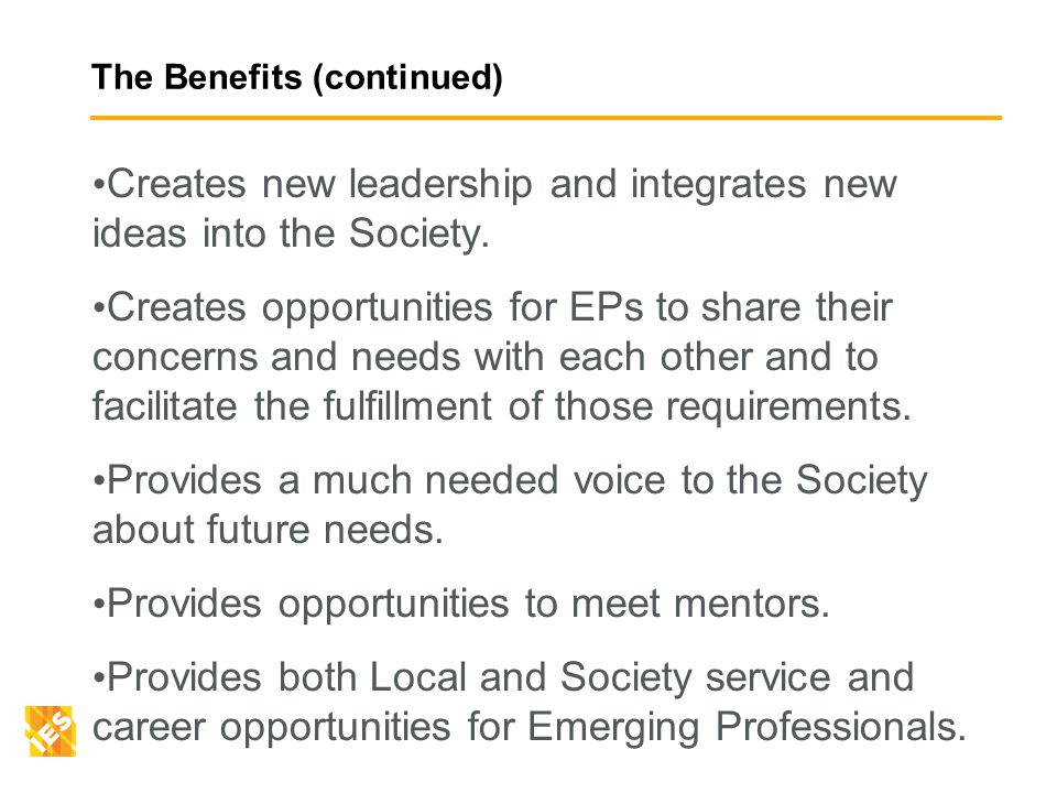 The Benefits (continued) Creates new leadership and integrates new ideas into the Society.