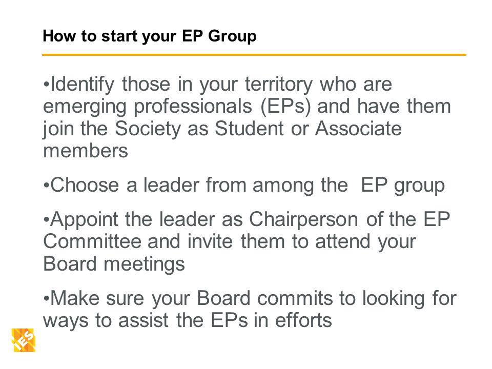 How to start your EP Group Identify those in your territory who are emerging professionals (EPs) and have them join the Society as Student or Associate members Choose a leader from among the EP group Appoint the leader as Chairperson of the EP Committee and invite them to attend your Board meetings Make sure your Board commits to looking for ways to assist the EPs in efforts