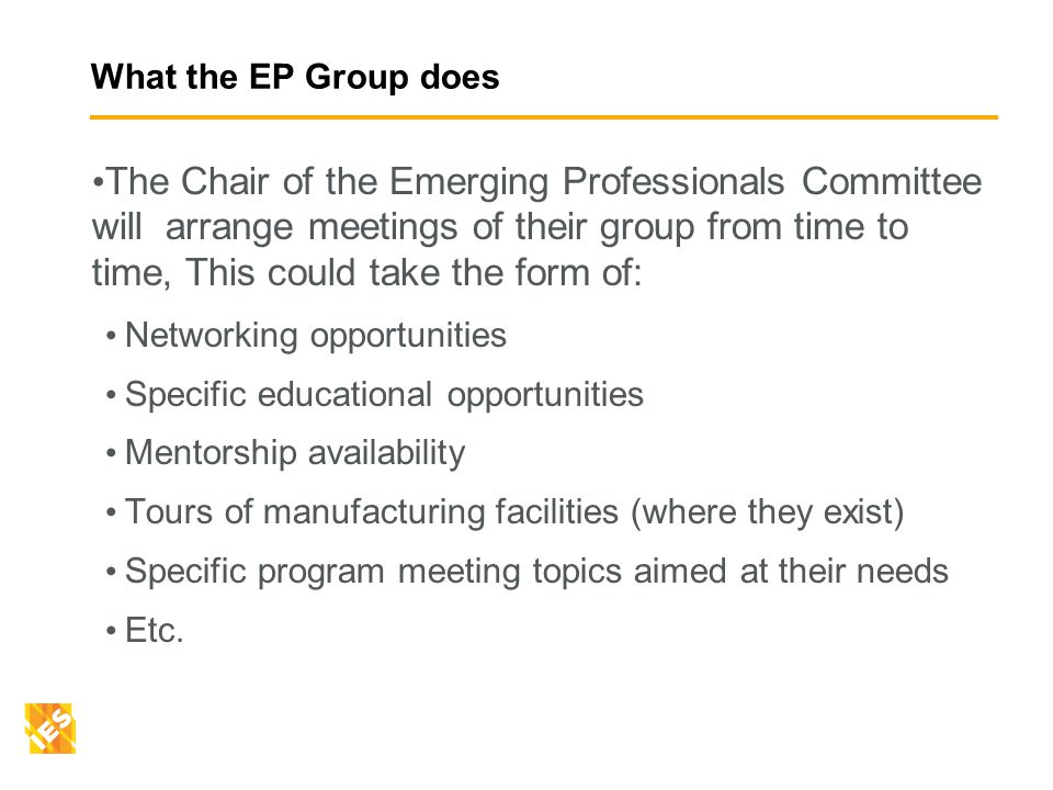 What the EP Group does The Chair of the Emerging Professionals Committee will arrange meetings of their group from time to time, This could take the form of: Networking opportunities Specific educational opportunities Mentorship availability Tours of manufacturing facilities (where they exist) Specific program meeting topics aimed at their needs Etc.