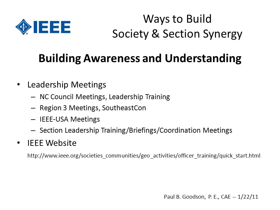 Ways to Build Society & Section Synergy Building Awareness and Understanding Leadership Meetings – NC Council Meetings, Leadership Training – Region 3 Meetings, SoutheastCon – IEEE-USA Meetings – Section Leadership Training/Briefings/Coordination Meetings IEEE Website   Paul B.