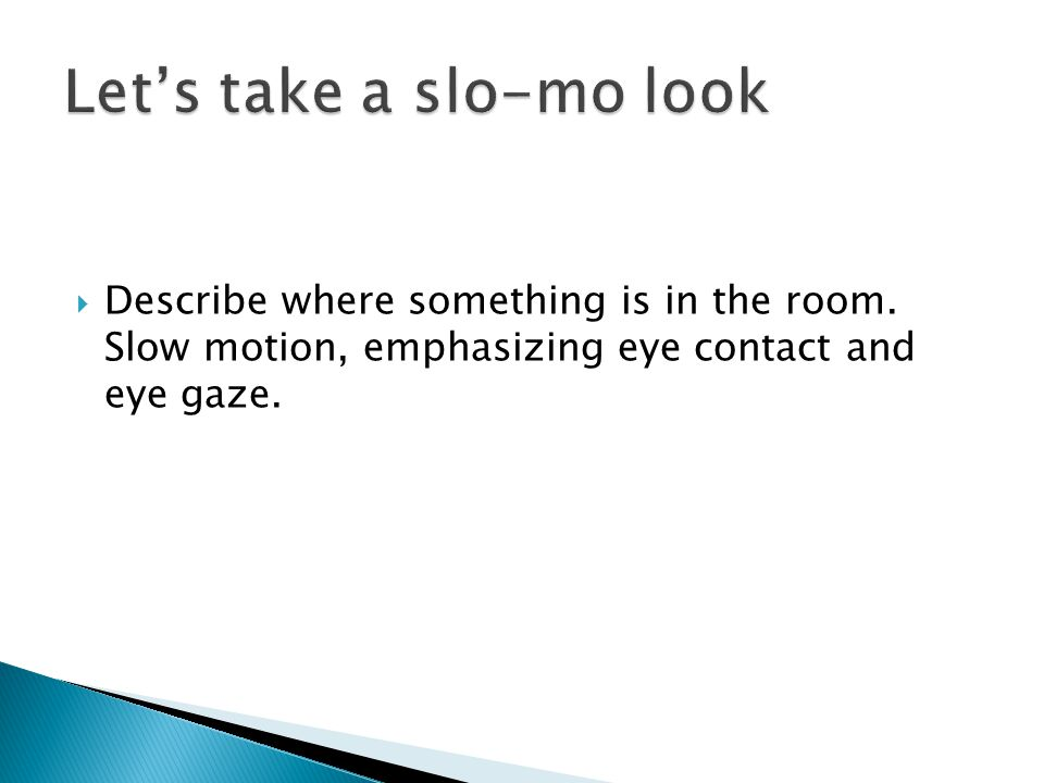  Describe where something is in the room. Slow motion, emphasizing eye contact and eye gaze.