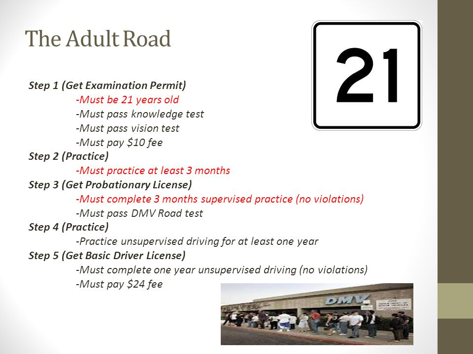 The Adult Road Step 1 (Get Examination Permit) -Must be 21 years old -Must pass knowledge test -Must pass vision test -Must pay $10 fee Step 2 (Practice) -Must practice at least 3 months Step 3 (Get Probationary License) -Must complete 3 months supervised practice (no violations) -Must pass DMV Road test Step 4 (Practice) -Practice unsupervised driving for at least one year Step 5 (Get Basic Driver License) -Must complete one year unsupervised driving (no violations) -Must pay $24 fee