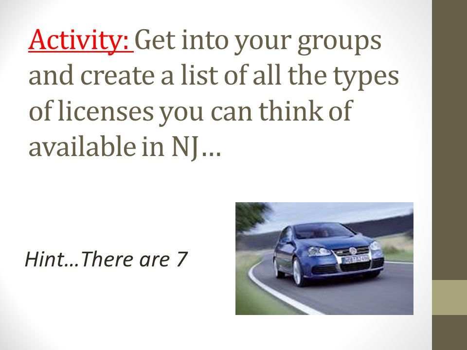 Activity: Get into your groups and create a list of all the types of licenses you can think of available in NJ… Hint…There are 7