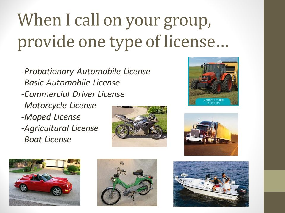 When I call on your group, provide one type of license… -Probationary Automobile License -Basic Automobile License -Commercial Driver License -Motorcycle License -Moped License -Agricultural License -Boat License