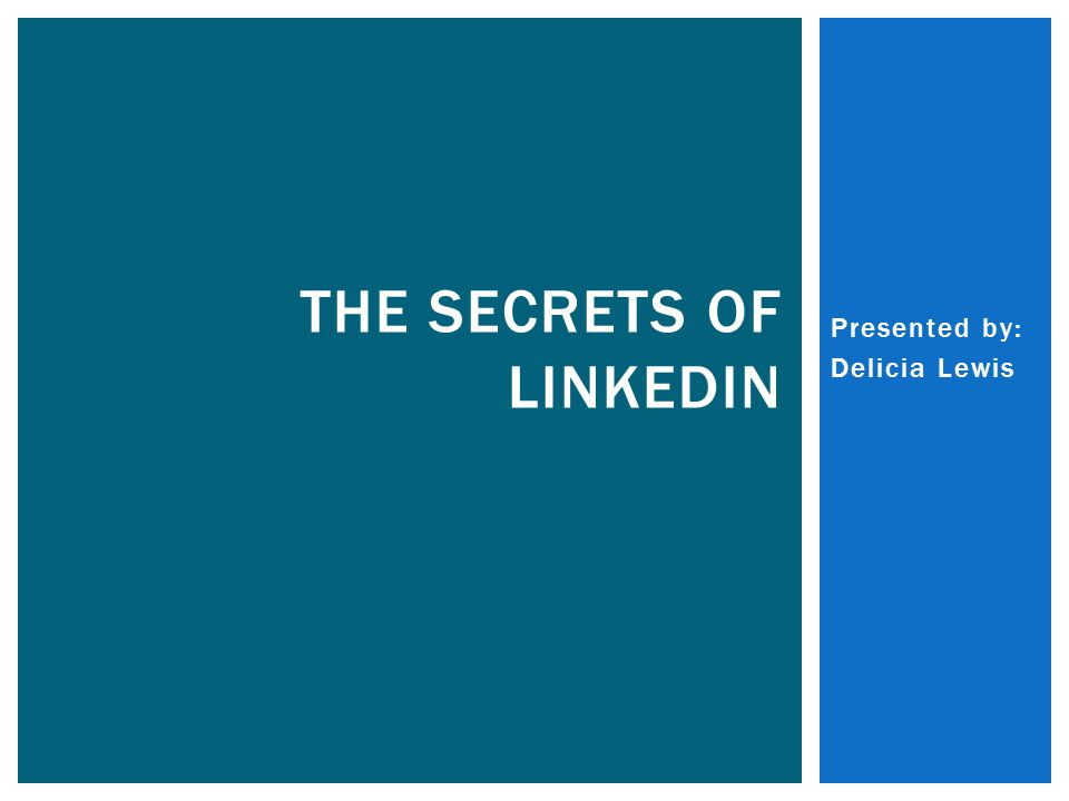 Presented by: Delicia Lewis THE SECRETS OF LINKEDIN