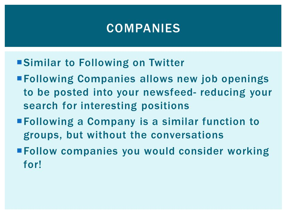  Similar to Following on Twitter  Following Companies allows new job openings to be posted into your newsfeed- reducing your search for interesting positions  Following a Company is a similar function to groups, but without the conversations  Follow companies you would consider working for.