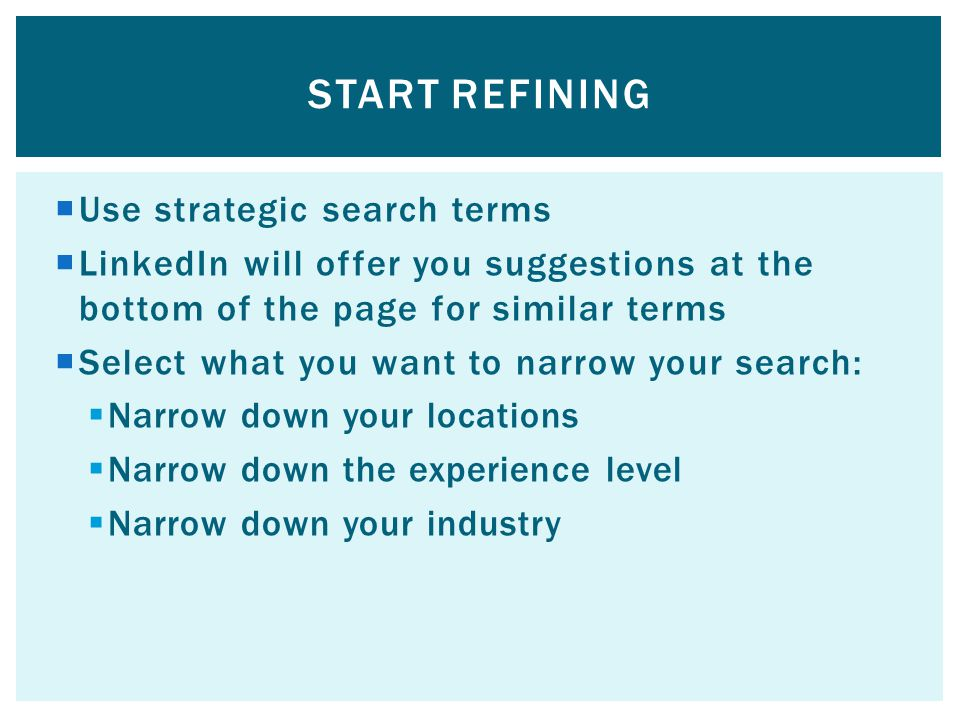  Use strategic search terms  LinkedIn will offer you suggestions at the bottom of the page for similar terms  Select what you want to narrow your search:  Narrow down your locations  Narrow down the experience level  Narrow down your industry START REFINING