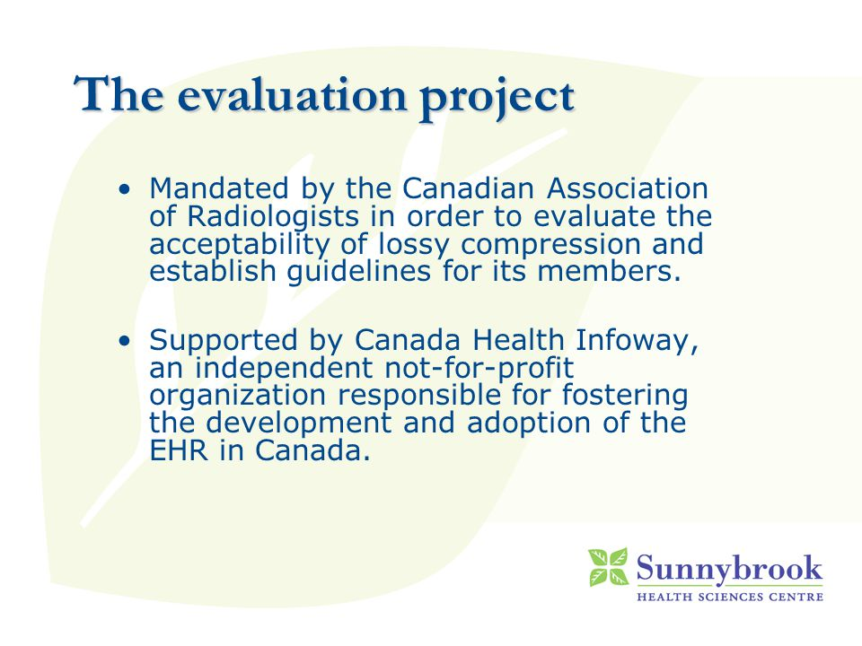 The evaluation project Mandated by the Canadian Association of Radiologists in order to evaluate the acceptability of lossy compression and establish guidelines for its members.
