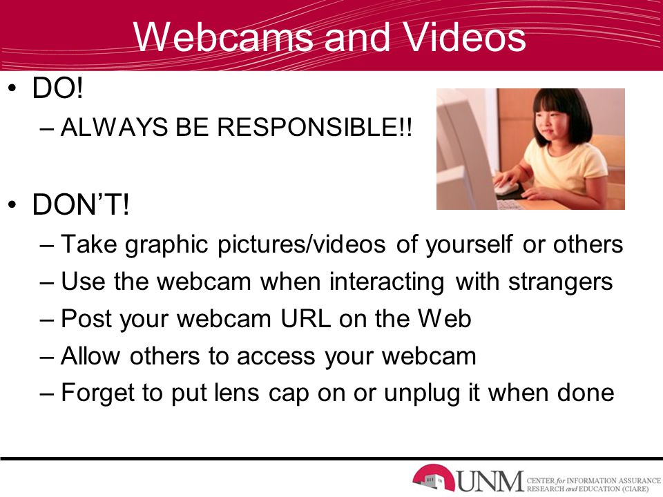 Webcams and Videos DO. –ALWAYS BE RESPONSIBLE!. DON'T.