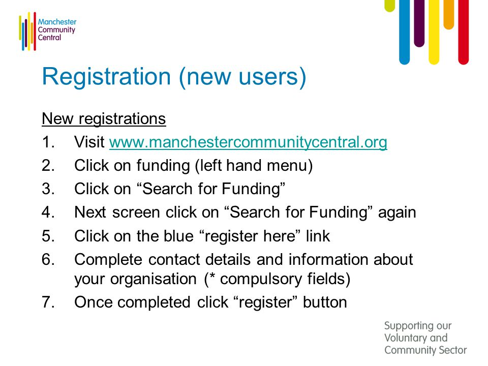 Registration (new users) New registrations 1.Visit   2.Click on funding (left hand menu) 3.Click on Search for Funding 4.Next screen click on Search for Funding again 5.Click on the blue register here link 6.Complete contact details and information about your organisation (* compulsory fields) 7.Once completed click register button