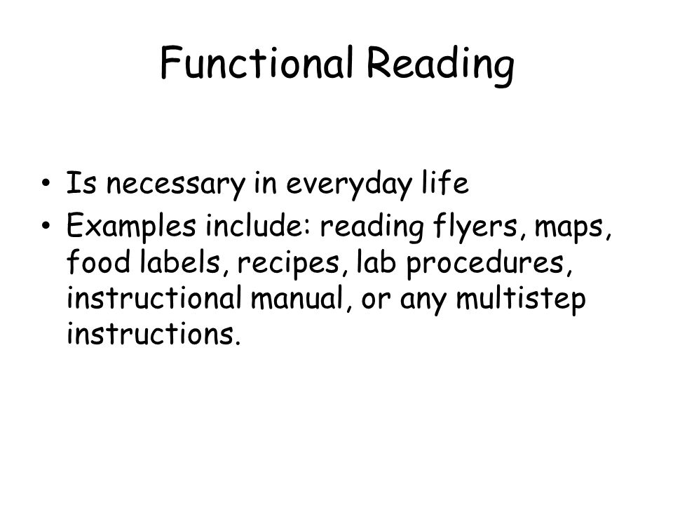 Functional Reading Is necessary in everyday life Examples include: reading flyers, maps, food labels, recipes, lab procedures, instructional manual, or any multistep instructions.