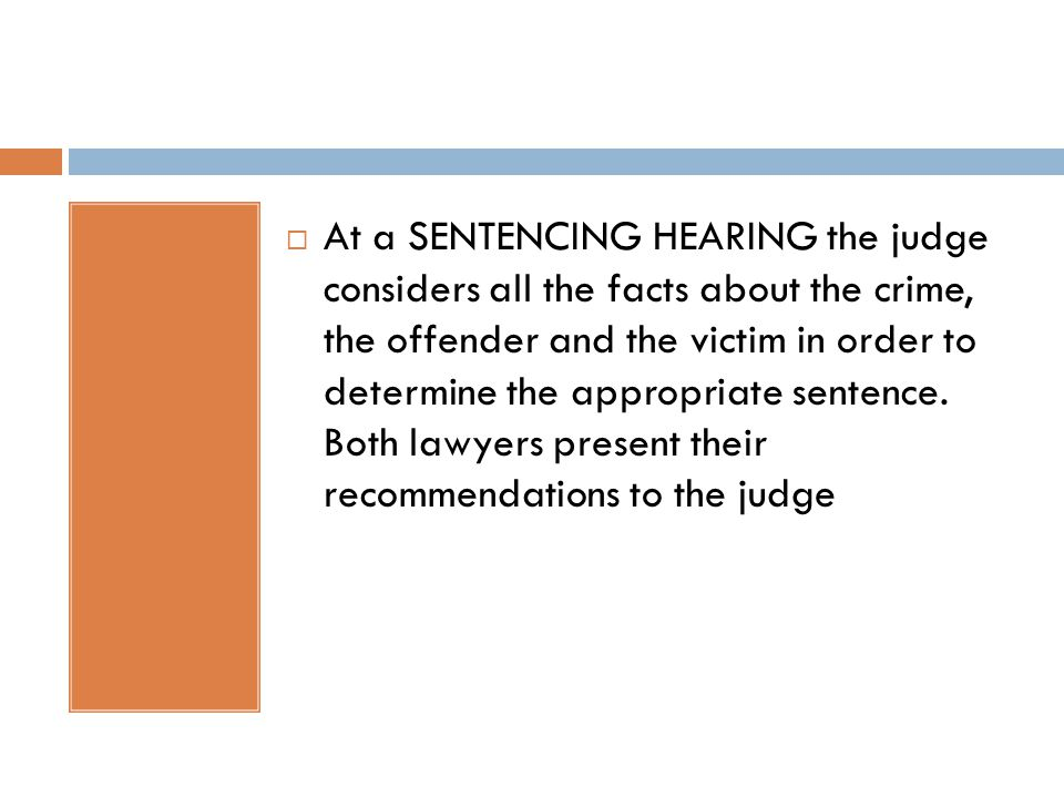  At a SENTENCING HEARING the judge considers all the facts about the crime, the offender and the victim in order to determine the appropriate sentence.