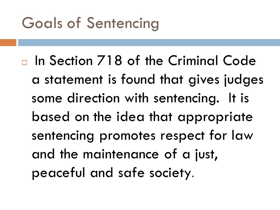 Goals of Sentencing  In Section 718 of the Criminal Code a statement is found that gives judges some direction with sentencing.