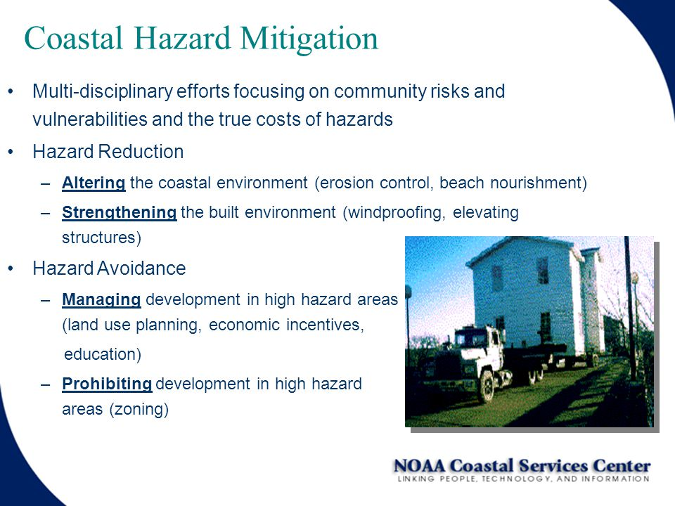 Coastal Hazard Mitigation Multi-disciplinary efforts focusing on community risks and vulnerabilities and the true costs of hazards Hazard Reduction –Altering the coastal environment (erosion control, beach nourishment) –Strengthening the built environment (windproofing, elevating structures) Hazard Avoidance –Managing development in high hazard areas (land use planning, economic incentives, education) –Prohibiting development in high hazard areas (zoning)