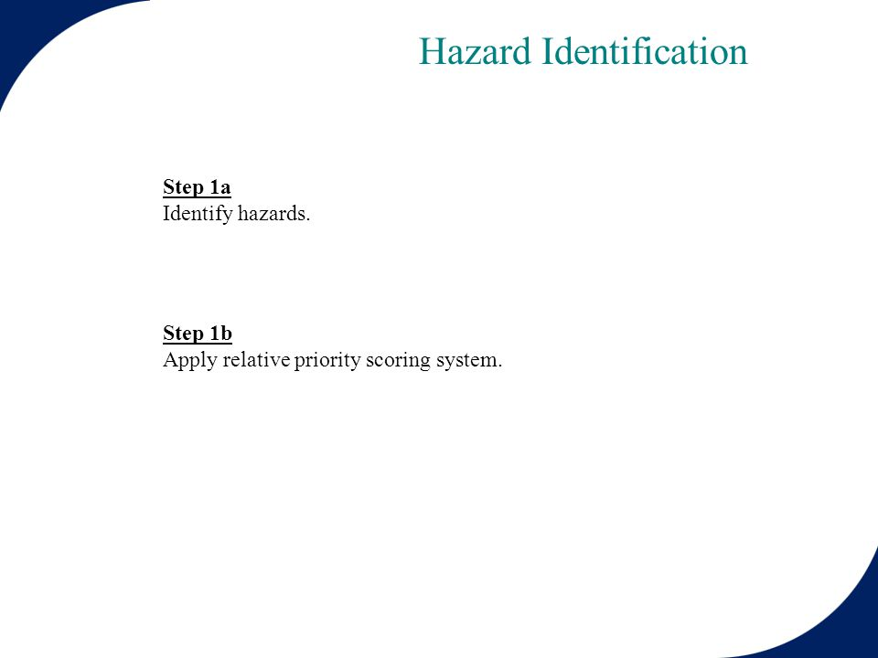 Step 1a Identify hazards. Step 1b Apply relative priority scoring system. Hazard Identification