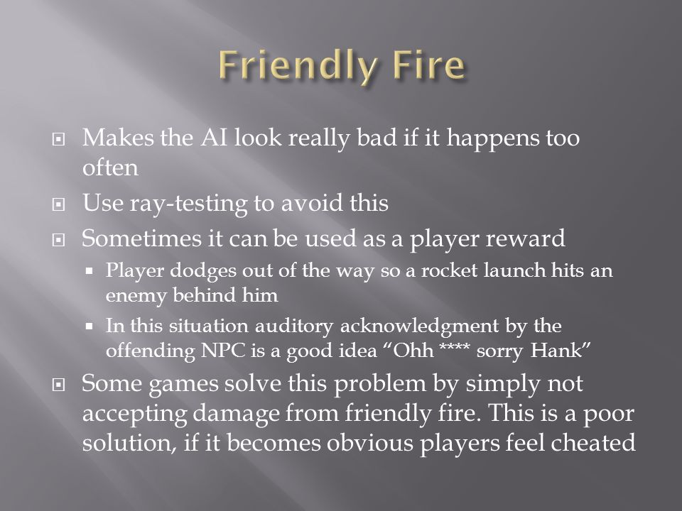  Makes the AI look really bad if it happens too often  Use ray-testing to avoid this  Sometimes it can be used as a player reward  Player dodges out of the way so a rocket launch hits an enemy behind him  In this situation auditory acknowledgment by the offending NPC is a good idea Ohh **** sorry Hank  Some games solve this problem by simply not accepting damage from friendly fire.