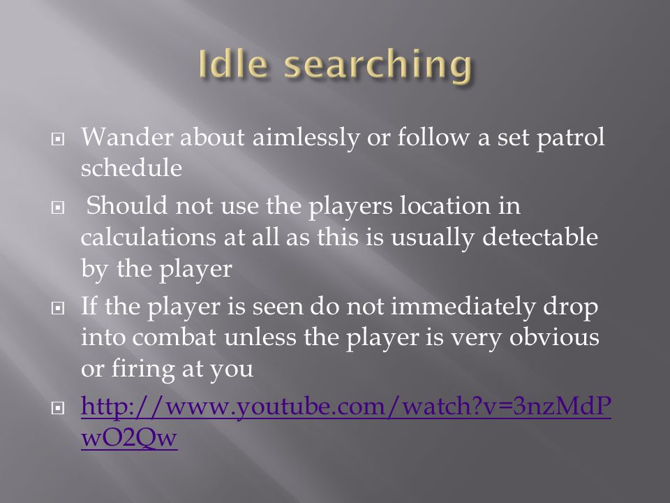  Wander about aimlessly or follow a set patrol schedule  Should not use the players location in calculations at all as this is usually detectable by the player  If the player is seen do not immediately drop into combat unless the player is very obvious or firing at you    v=3nzMdP wO2Qw   v=3nzMdP wO2Qw