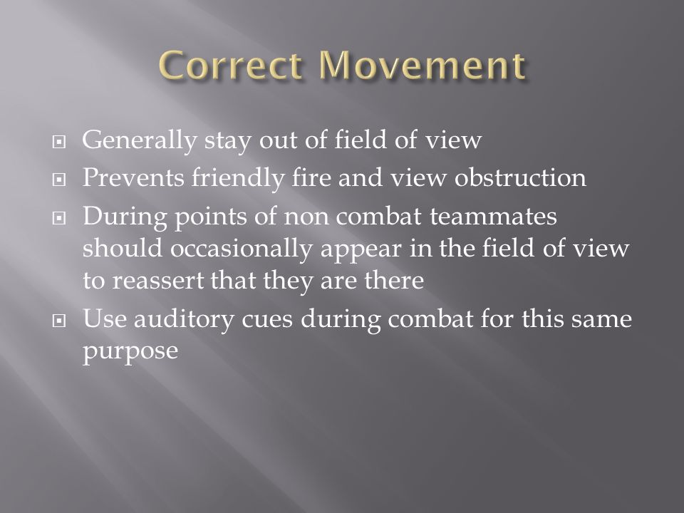  Generally stay out of field of view  Prevents friendly fire and view obstruction  During points of non combat teammates should occasionally appear in the field of view to reassert that they are there  Use auditory cues during combat for this same purpose