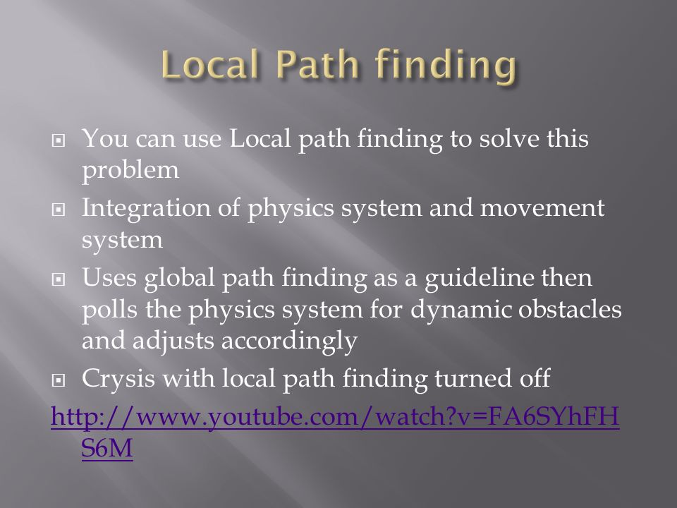  You can use Local path finding to solve this problem  Integration of physics system and movement system  Uses global path finding as a guideline then polls the physics system for dynamic obstacles and adjusts accordingly  Crysis with local path finding turned off   v=FA6SYhFH S6M